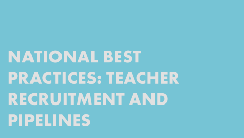 National Best Practices: Teacher Recruitment and Pipelines